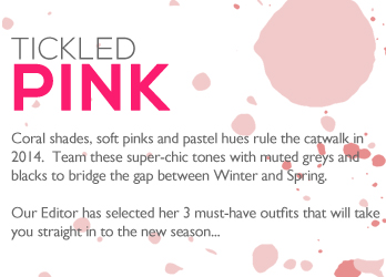 TICKLED PINK | Coral shades, soft pinks and pastel hues rule the catwalk in 2014.  Team these super-chic tones with muted greys and blacks to bridge the gap between Winter and Spring.    Our Editor has selected her 3 must-have outfits that will take you straight in to the new season...