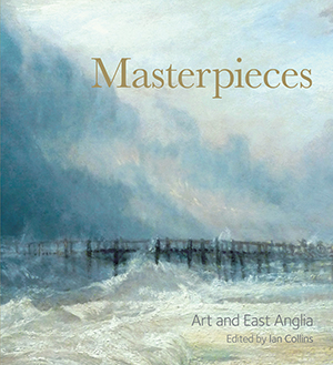 Masterpieces: Art and East Anglia - winner of the 2013 East Anglian Book Awards